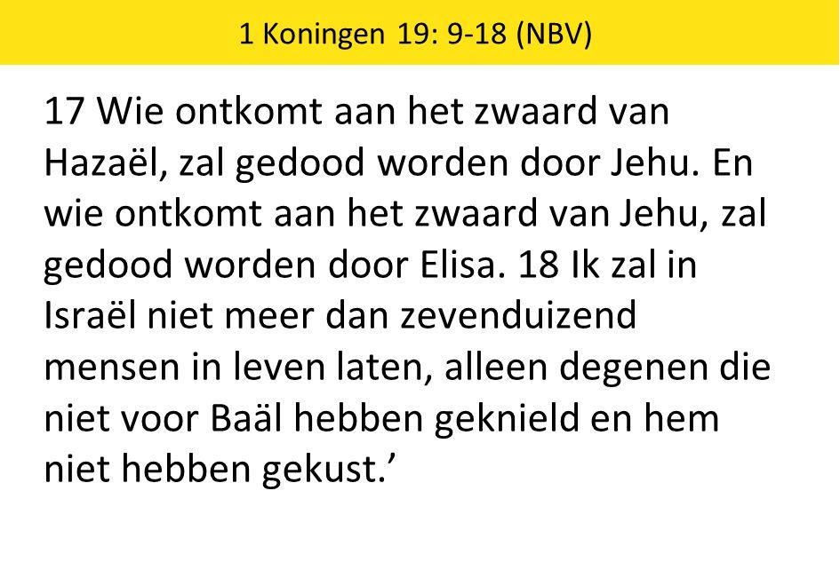 1 Koningen 19: 9-18 (NBV) 17 Wie ontkomt aan het zwaard van Hazaël, zal gedood worden door Jehu.