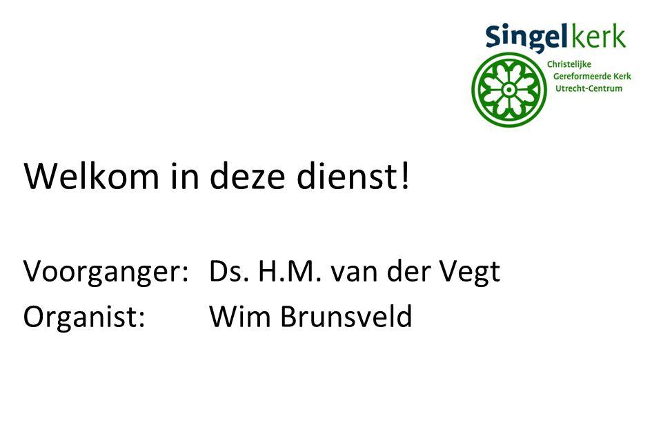 Welkom in deze dienst! Voorganger:Ds. H.M. van der Vegt Organist:Wim Brunsveld