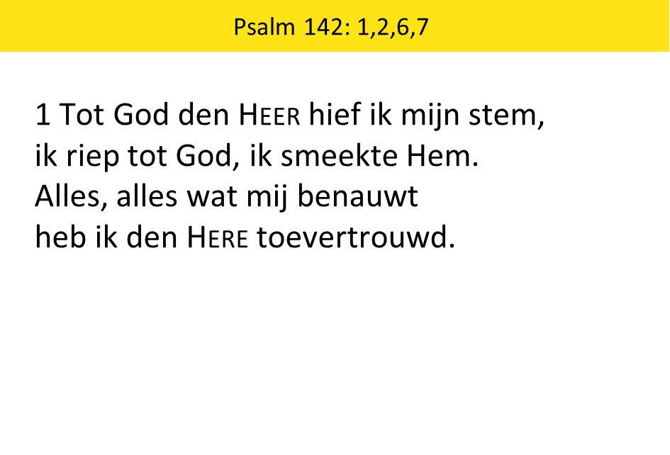 Psalm 142: 1,2,6,7 1 Tot God den H EER hief ik mijn stem, ik riep tot God, ik smeekte Hem.
