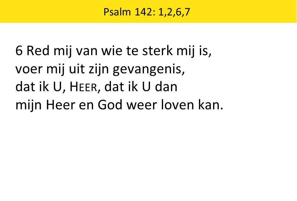 Psalm 142: 1,2,6,7 6 Red mij van wie te sterk mij is, voer mij uit zijn gevangenis, dat ik U, H EER, dat ik U dan mijn Heer en God weer loven kan.