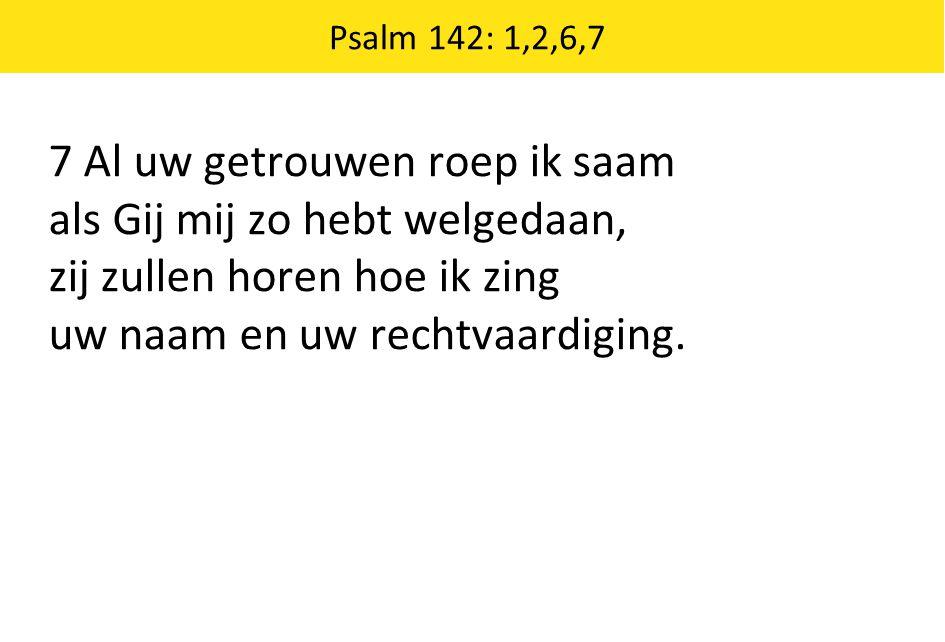 Psalm 142: 1,2,6,7 7 Al uw getrouwen roep ik saam als Gij mij zo hebt welgedaan, zij zullen horen hoe ik zing uw naam en uw rechtvaardiging.