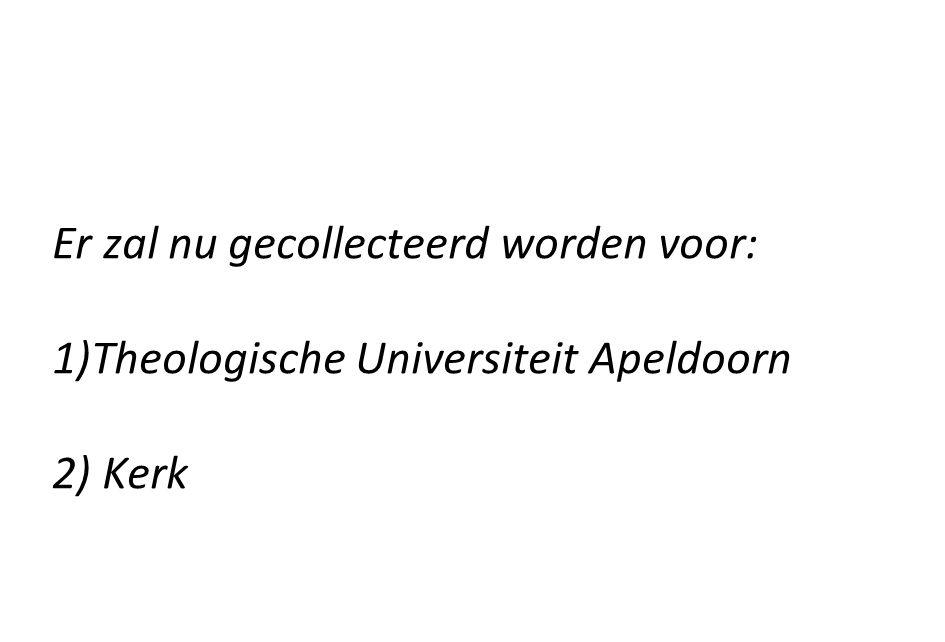 Er zal nu gecollecteerd worden voor: 1)Theologische Universiteit Apeldoorn 2) Kerk