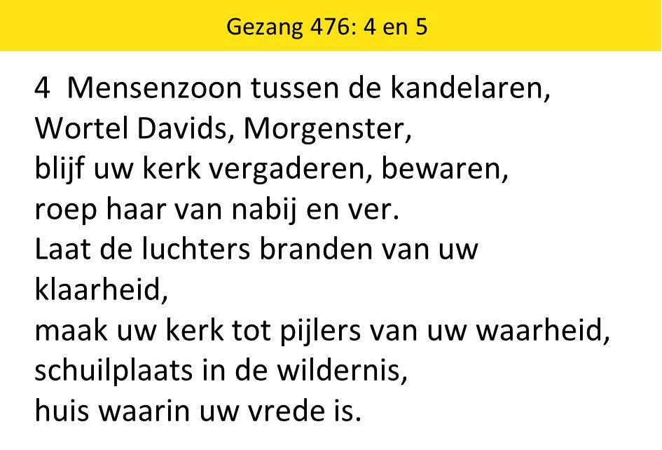 Gezang 476: 4 en 5 4 Mensenzoon tussen de kandelaren, Wortel Davids, Morgenster, blijf uw kerk vergaderen, bewaren, roep haar van nabij en ver.