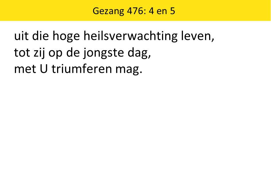 Gezang 476: 4 en 5 uit die hoge heilsverwachting leven, tot zij op de jongste dag, met U triumferen mag.