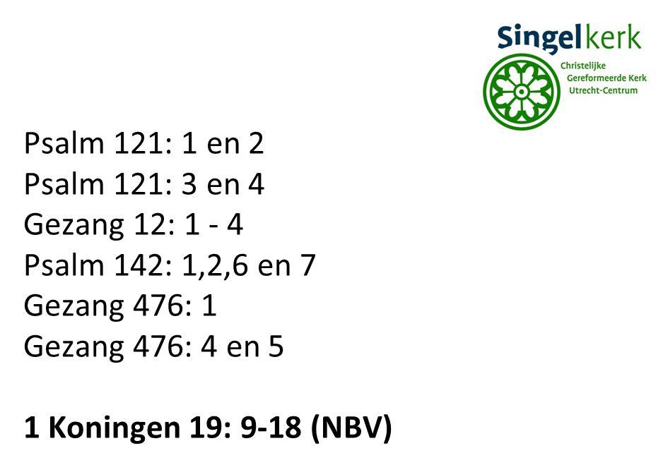 Psalm 121: 1 en 2 Psalm 121: 3 en 4 Gezang 12: 1 - 4 Psalm 142: 1,2,6 en 7 Gezang 476: 1 Gezang 476: 4 en 5 1 Koningen 19: 9-18 (NBV)