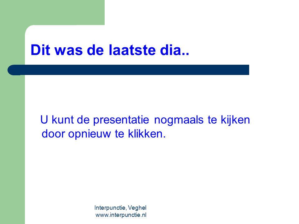 Interpunctie, Veghel www.interpunctie.nl Dit was de laatste dia.. U kunt de presentatie nogmaals te kijken door opnieuw te klikken.