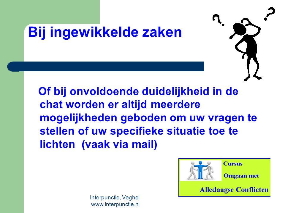 Interpunctie, Veghel www.interpunctie.nl Bij ingewikkelde zaken Of bij onvoldoende duidelijkheid in de chat worden er altijd meerdere mogelijkheden ge