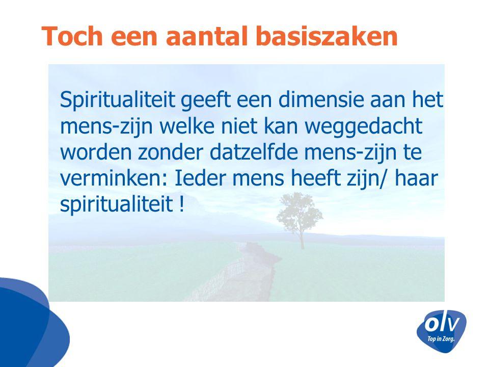 Toch een aantal basiszaken Spiritualiteit geeft een dimensie aan het mens-zijn welke niet kan weggedacht worden zonder datzelfde mens-zijn te verminke