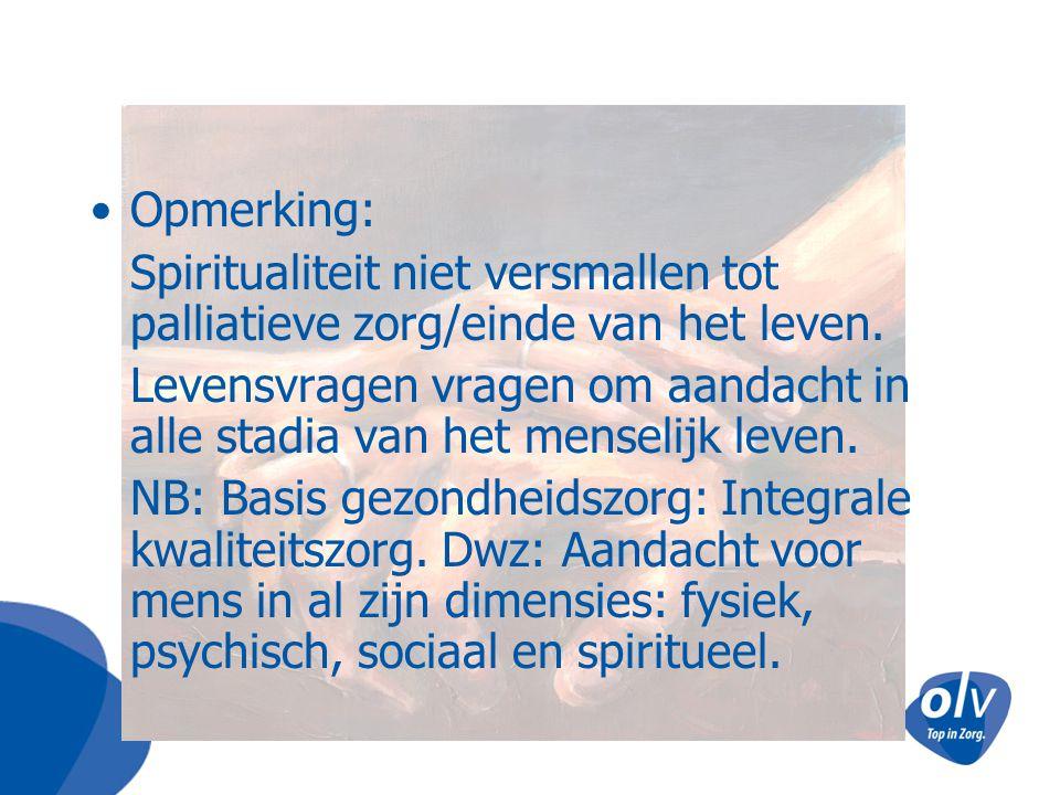 Opmerking: Spiritualiteit niet versmallen tot palliatieve zorg/einde van het leven. Levensvragen vragen om aandacht in alle stadia van het menselijk l