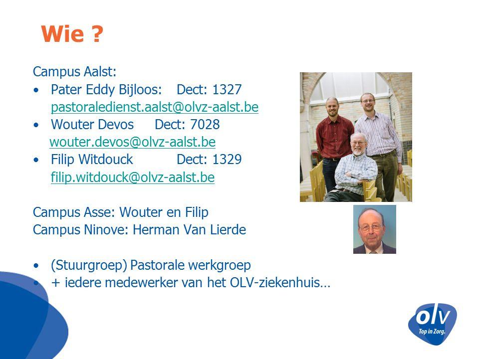 Wie ? Campus Aalst: Pater Eddy Bijloos: Dect: 1327 pastoraledienst.aalst@olvz-aalst.be Wouter Devos Dect: 7028 wouter.devos@olvz-aalst.be Filip Witdou