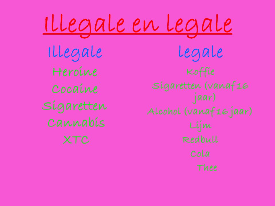 Illegale en legale Illegale Heroine Cocaine Sigaretten Cannabis XTC legale Koffie Sigaretten (vanaf 16 jaar) Alcohol (vanaf 16 jaar) Lijm Redbull Cola