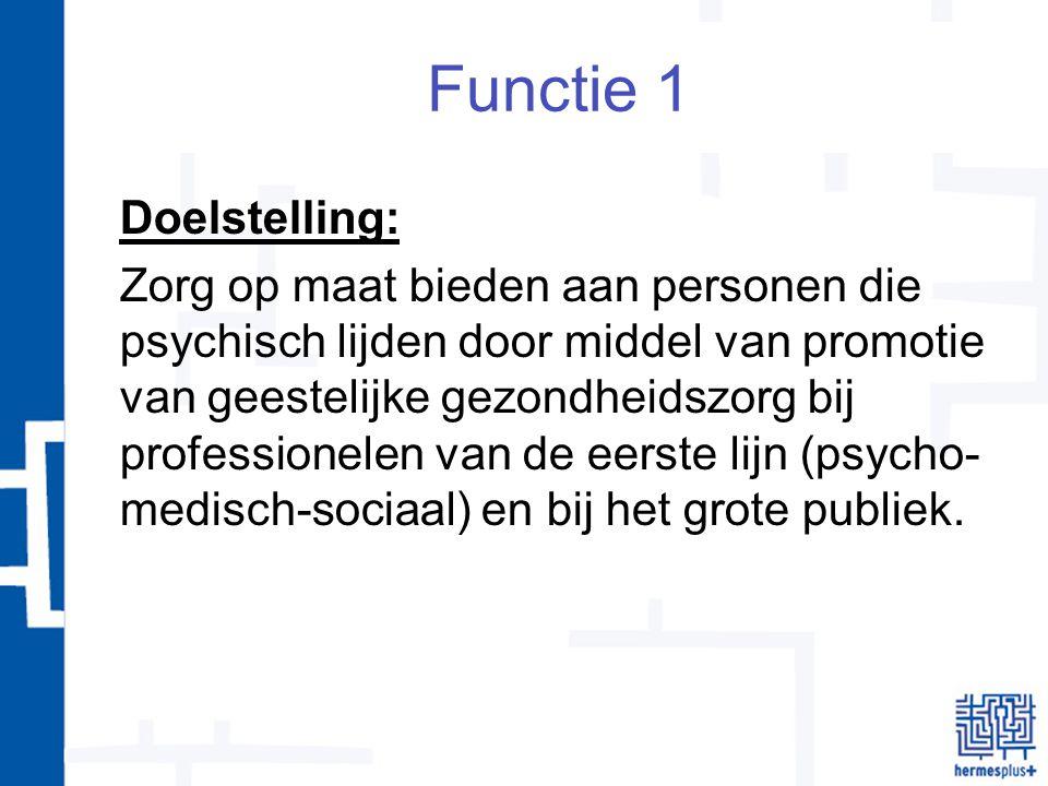 Functie 1 Doelstelling: Zorg op maat bieden aan personen die psychisch lijden door middel van promotie van geestelijke gezondheidszorg bij professionelen van de eerste lijn (psycho- medisch-sociaal) en bij het grote publiek.