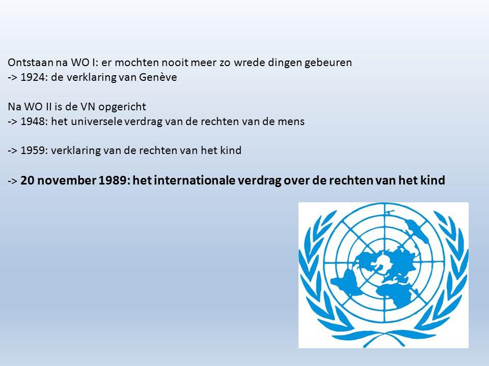 Ontstaan na WO I: er mochten nooit meer zo wrede dingen gebeuren -> 1924: de verklaring van Genève Na WO II is de VN opgericht -> 1948: het universele