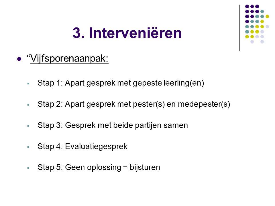 """3. Interveniëren """"Vijfsporenaanpak:  Stap 1: Apart gesprek met gepeste leerling(en)  Stap 2: Apart gesprek met pester(s) en medepester(s)  Stap 3:"""