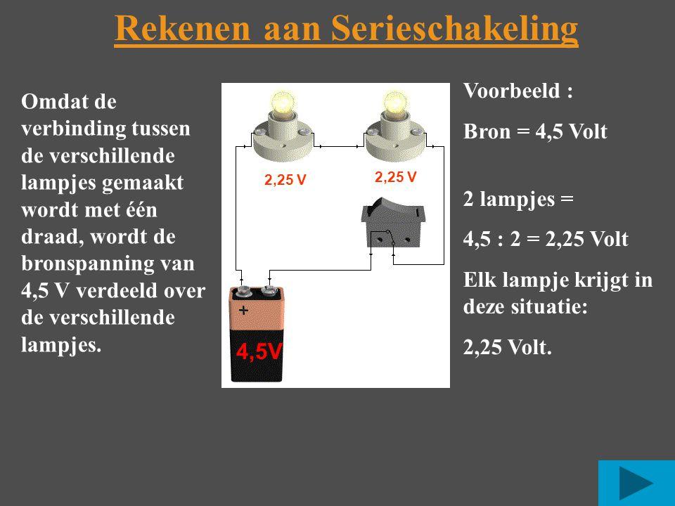 Rekenen aan Serieschakeling 4,5V 2,25 V Voorbeeld : Bron = 4,5 Volt 2 lampjes = 4,5 : 2 = 2,25 Volt Elk lampje krijgt in deze situatie: 2,25 Volt.