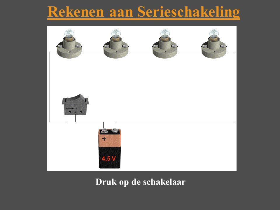 Rekenen aan Serieschakeling Druk op de schakelaar 4,5 V