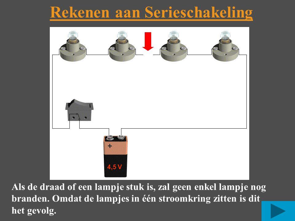 Rekenen aan Serieschakeling 4,5 V Als de draad of een lampje stuk is, zal geen enkel lampje nog branden.