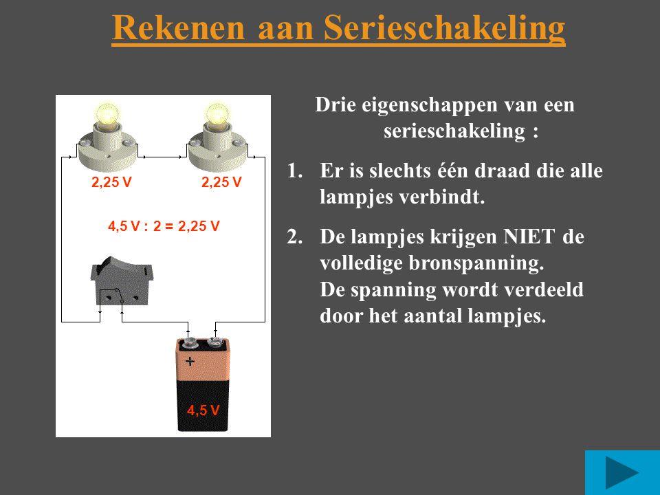 4,5 V 2,25 V 4,5 V : 2 = 2,25 V Rekenen aan Serieschakeling Drie eigenschappen van een serieschakeling : 1.Er is slechts één draad die alle lampjes verbindt.