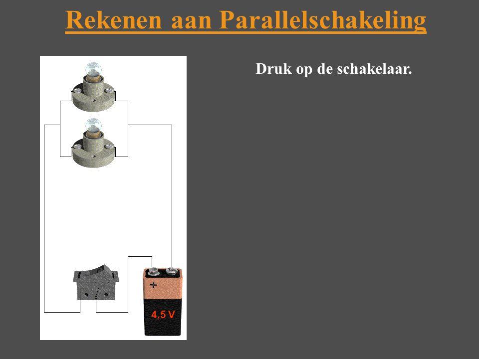 Rekenen aan Parallelschakeling Druk op de schakelaar. 4,5 V