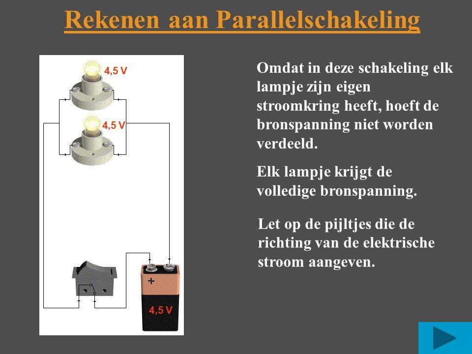 Rekenen aan Parallelschakeling 4,5 V Omdat in deze schakeling elk lampje zijn eigen stroomkring heeft, hoeft de bronspanning niet worden verdeeld.