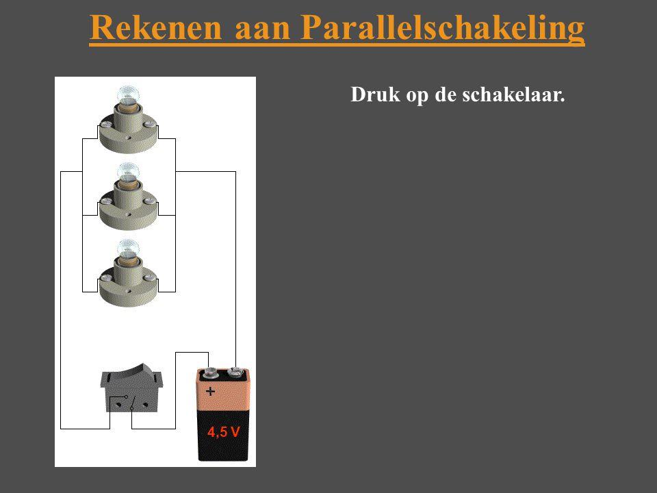 Rekenen aan Parallelschakeling 4,5 V Druk op de schakelaar.