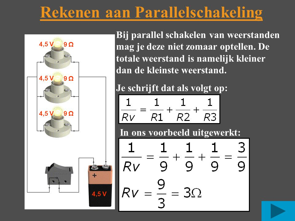 Rekenen aan Parallelschakeling 4,5 V 9 Ω Bij parallel schakelen van weerstanden mag je deze niet zomaar optellen.