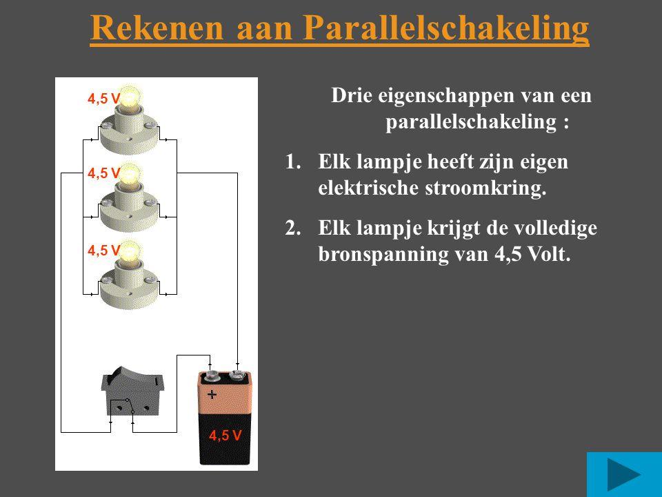 4,5 V Rekenen aan Parallelschakeling 4,5 V Drie eigenschappen van een parallelschakeling : 1.Elk lampje heeft zijn eigen elektrische stroomkring.