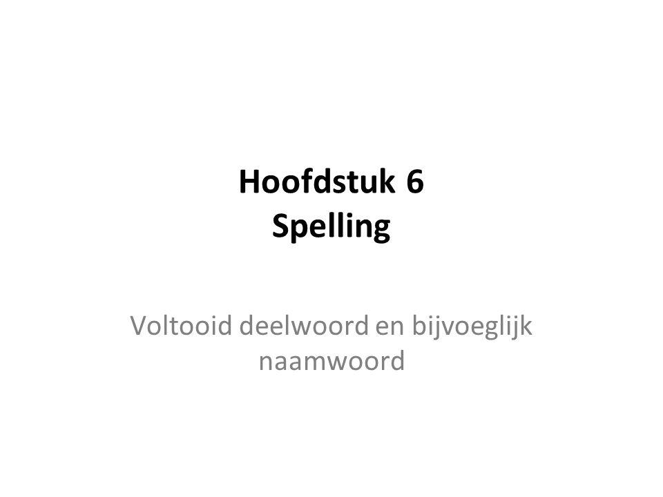 Hoofdstuk 6 Spelling Voltooid deelwoord en bijvoeglijk naamwoord