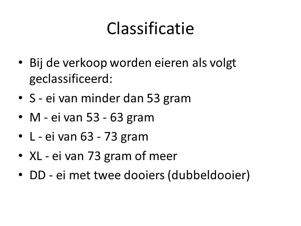 Classificatie Bij de verkoop worden eieren als volgt geclassificeerd: S - ei van minder dan 53 gram M - ei van 53 - 63 gram L - ei van 63 - 73 gram XL