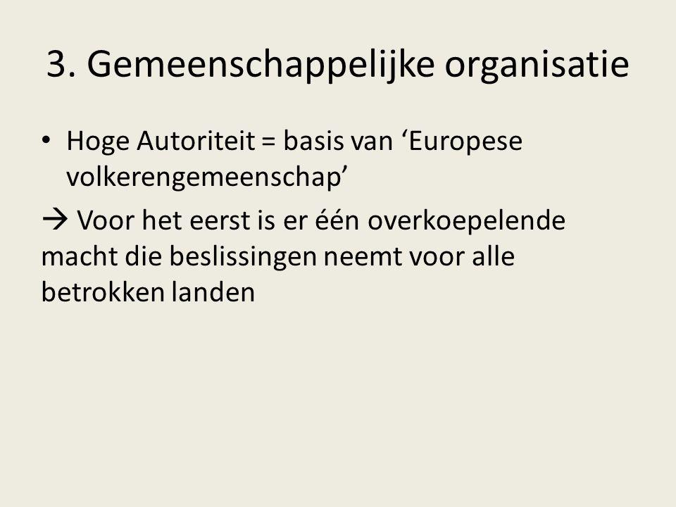 3. Gemeenschappelijke organisatie Hoge Autoriteit = basis van 'Europese volkerengemeenschap'  Voor het eerst is er één overkoepelende macht die besli