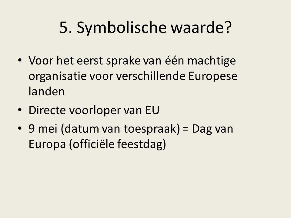 5. Symbolische waarde? Voor het eerst sprake van één machtige organisatie voor verschillende Europese landen Directe voorloper van EU 9 mei (datum van