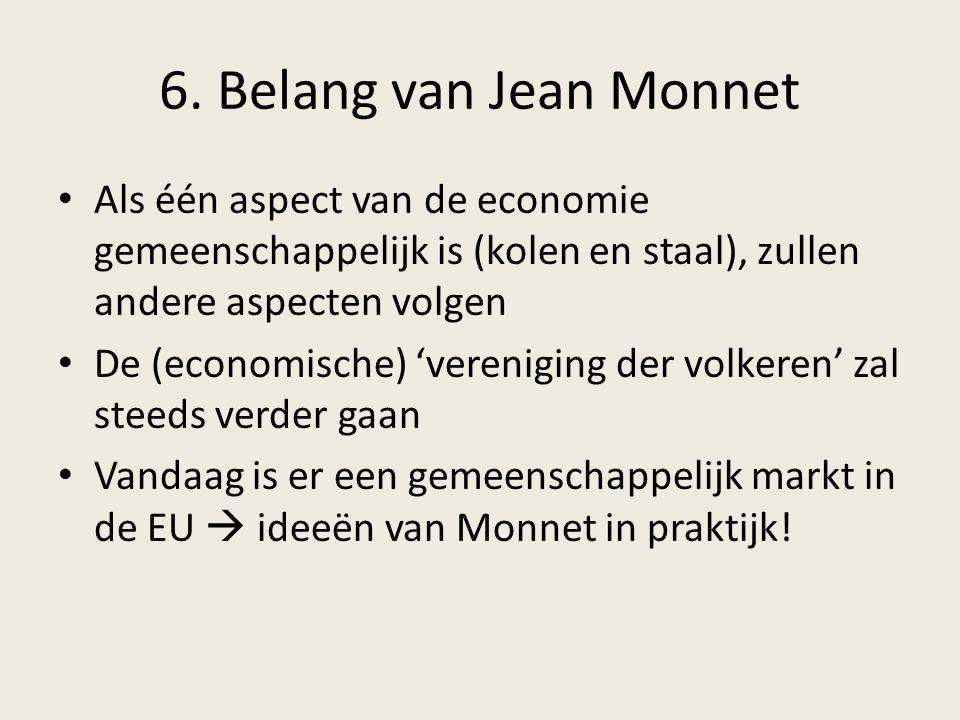 6. Belang van Jean Monnet Als één aspect van de economie gemeenschappelijk is (kolen en staal), zullen andere aspecten volgen De (economische) 'vereni