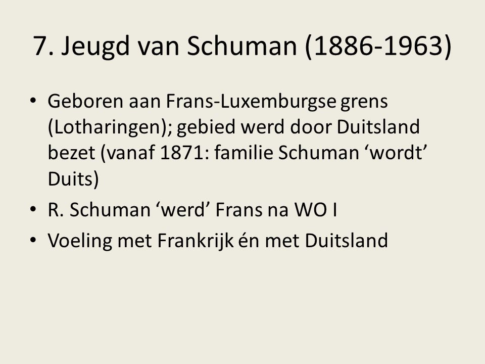 7. Jeugd van Schuman (1886-1963) Geboren aan Frans-Luxemburgse grens (Lotharingen); gebied werd door Duitsland bezet (vanaf 1871: familie Schuman 'wor