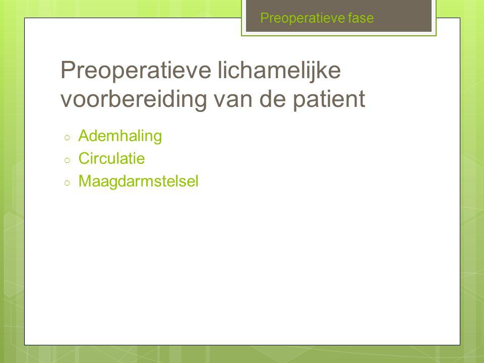 Preoperatieve lichamelijke voorbereiding van de patient ○ Ademhaling ○ Circulatie ○ Maagdarmstelsel Preoperatieve fase