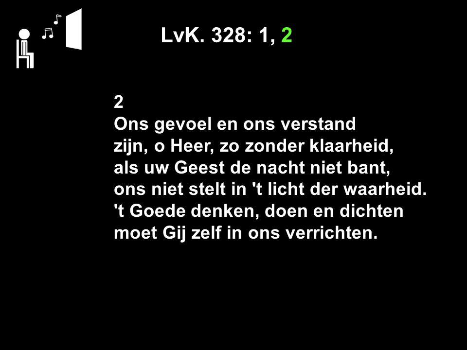 LvK. 328: 1, 2 2 Ons gevoel en ons verstand zijn, o Heer, zo zonder klaarheid, als uw Geest de nacht niet bant, ons niet stelt in 't licht der waarhei