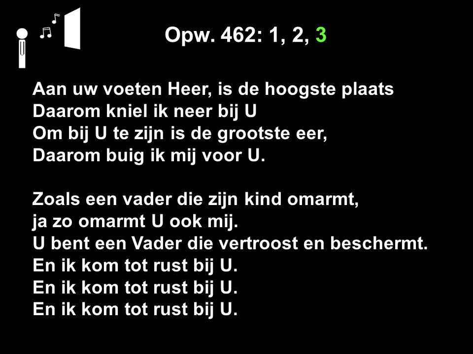 Opw. 462: 1, 2, 3 Aan uw voeten Heer, is de hoogste plaats Daarom kniel ik neer bij U Om bij U te zijn is de grootste eer, Daarom buig ik mij voor U.