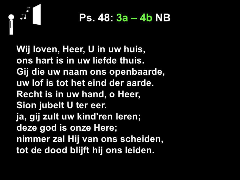 Ps. 48: 3a – 4b NB Wij loven, Heer, U in uw huis, ons hart is in uw liefde thuis.
