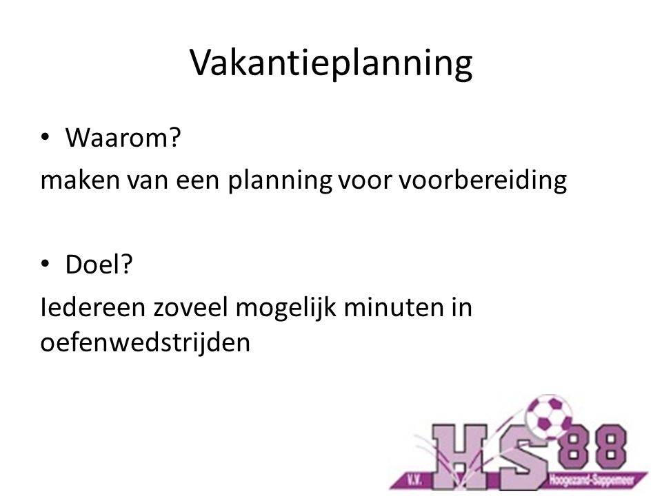 Vakantieplanning Waarom? maken van een planning voor voorbereiding Doel? Iedereen zoveel mogelijk minuten in oefenwedstrijden