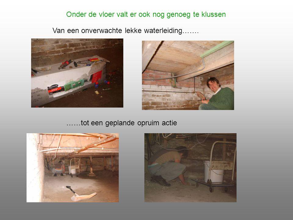 Onder de vloer valt er ook nog genoeg te klussen Van een onverwachte lekke waterleiding…….