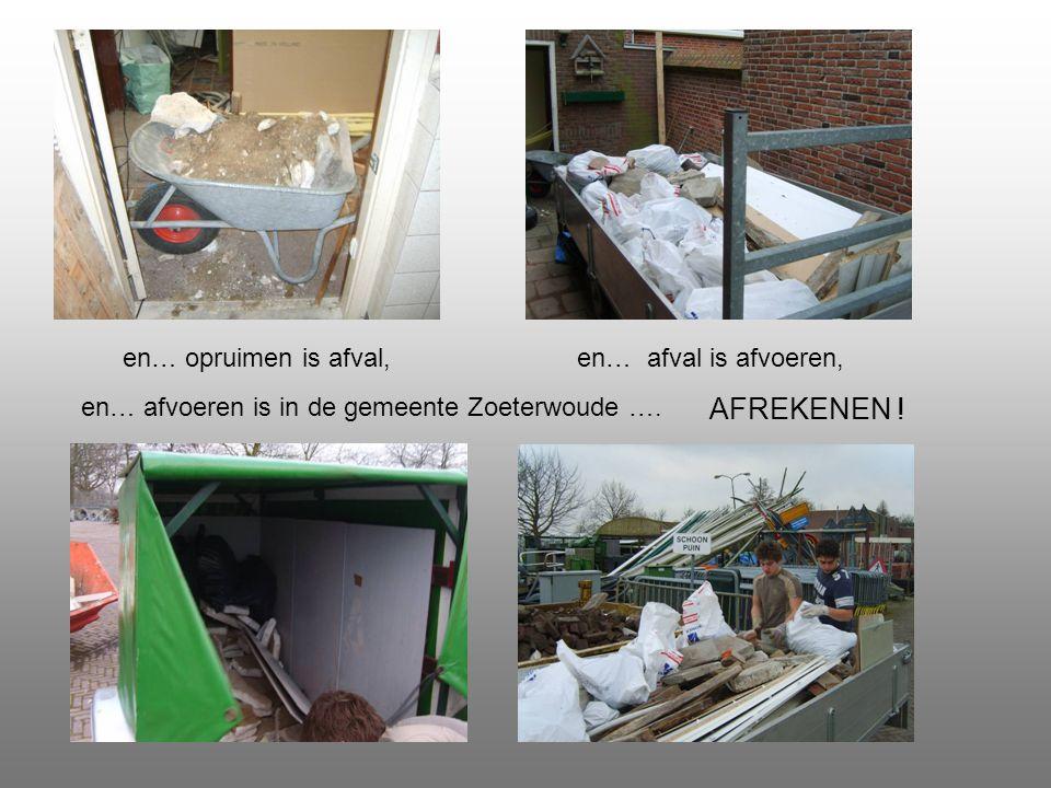 en… afval is afvoeren, AFREKENEN ! en… afvoeren is in de gemeente Zoeterwoude …. en… opruimen is afval,