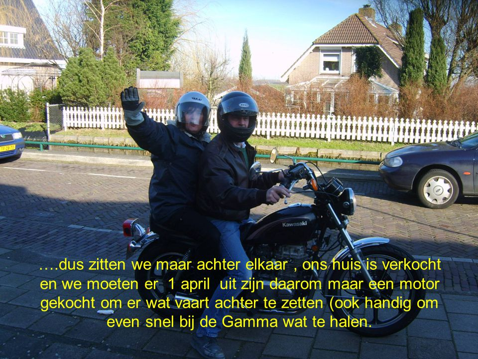 ….dus zitten we maar achter elkaar, ons huis is verkocht en we moeten er 1 april uit zijn daarom maar een motor gekocht om er wat vaart achter te zetten (ook handig om even snel bij de Gamma wat te halen.