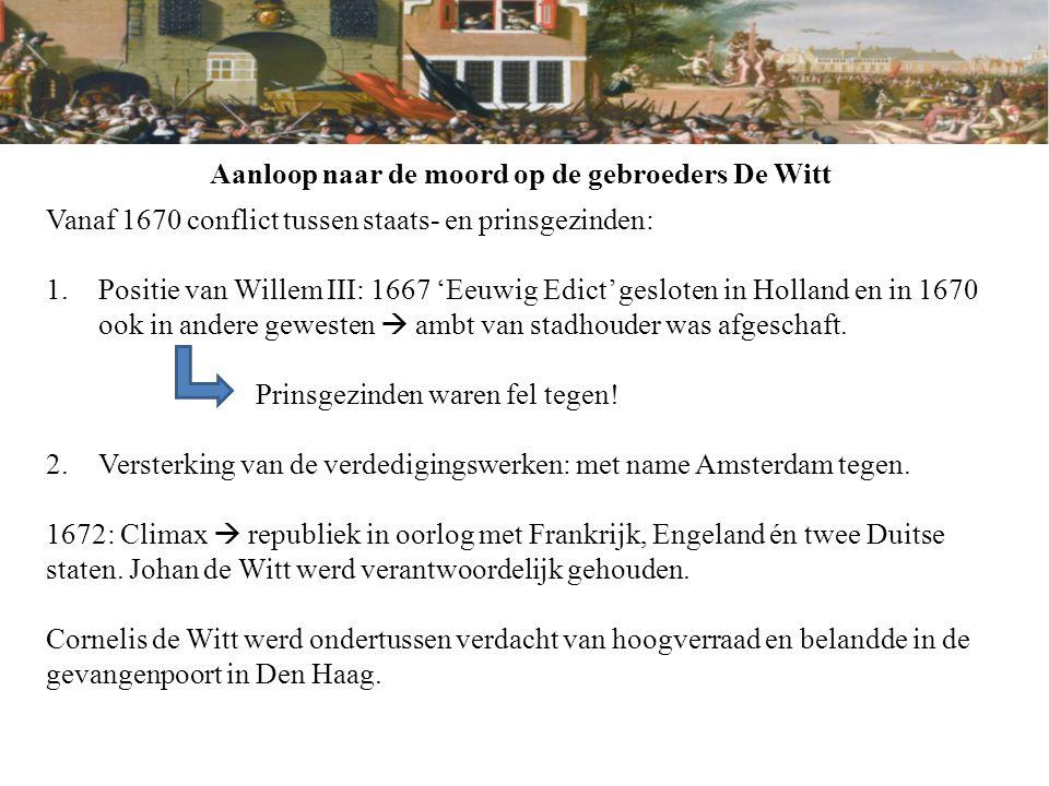 Aanloop naar de moord op de gebroeders De Witt Vanaf 1670 conflict tussen staats- en prinsgezinden: 1.Positie van Willem III: 1667 'Eeuwig Edict' gesl