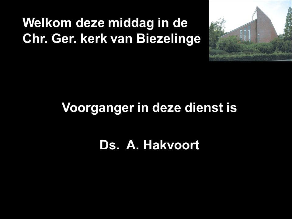 Welkom deze middag in de Chr. Ger. kerk van Biezelinge Voorganger in deze dienst is Ds. A. Hakvoort