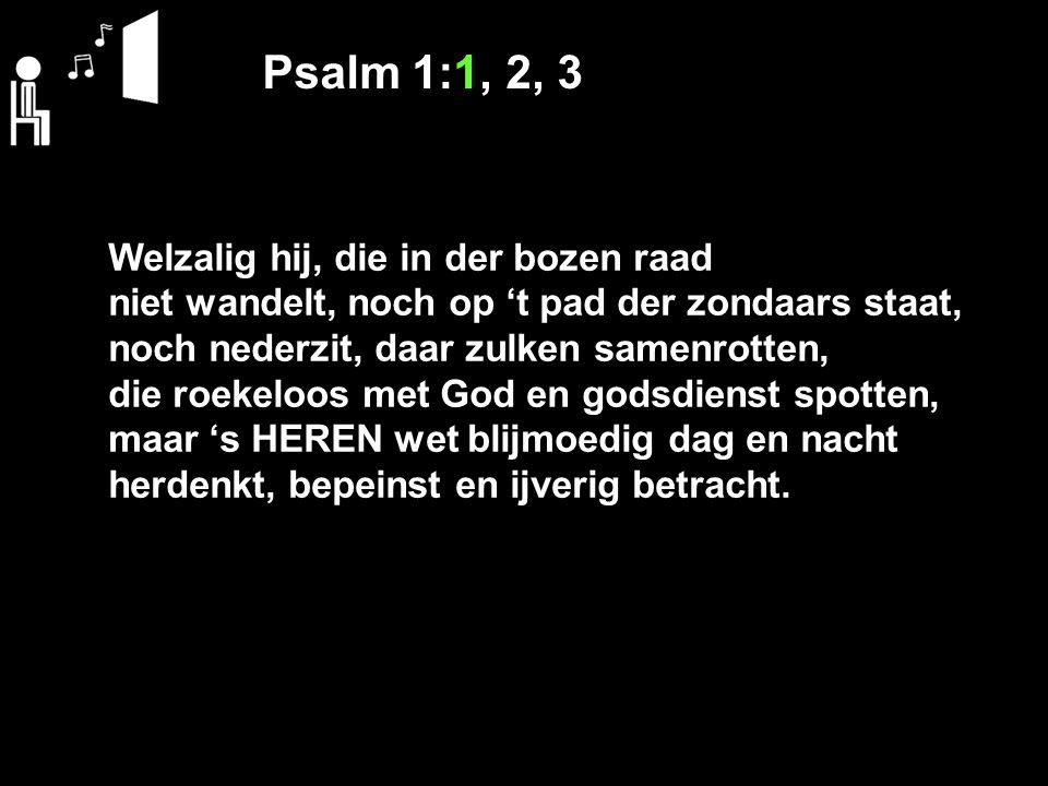 Psalm 1:1, 2, 3 Welzalig hij, die in der bozen raad niet wandelt, noch op 't pad der zondaars staat, noch nederzit, daar zulken samenrotten, die roeke