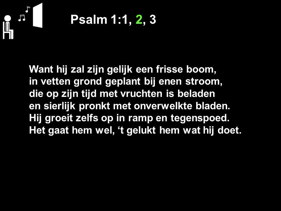 Psalm 1:1, 2, 3 Want hij zal zijn gelijk een frisse boom, in vetten grond geplant bij enen stroom, die op zijn tijd met vruchten is beladen en sierlij