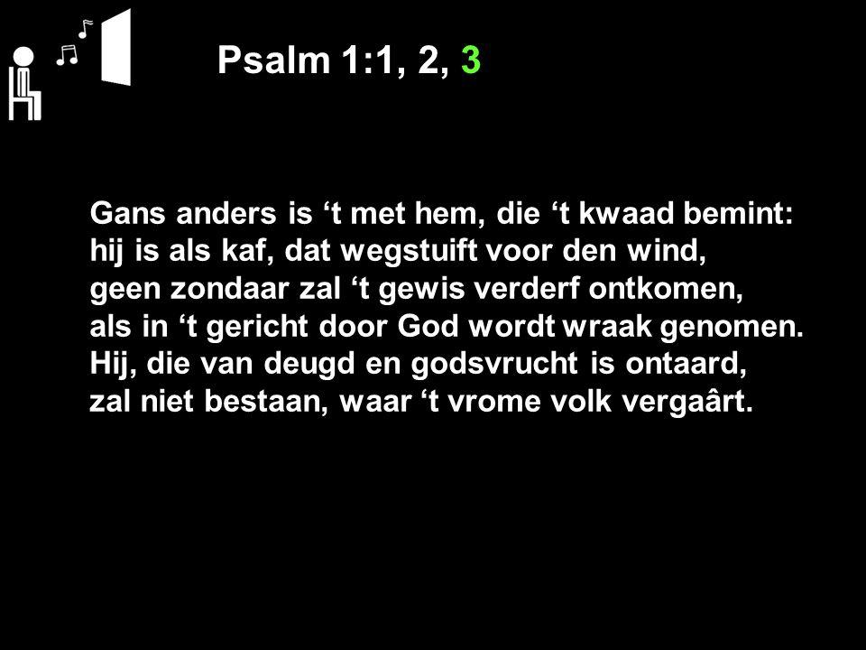 Psalm 1:1, 2, 3 Gans anders is 't met hem, die 't kwaad bemint: hij is als kaf, dat wegstuift voor den wind, geen zondaar zal 't gewis verderf ontkome