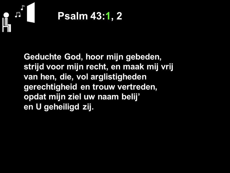 Psalm 43:1, 2 Geduchte God, hoor mijn gebeden, strijd voor mijn recht, en maak mij vrij van hen, die, vol arglistigheden gerechtigheid en trouw vertre