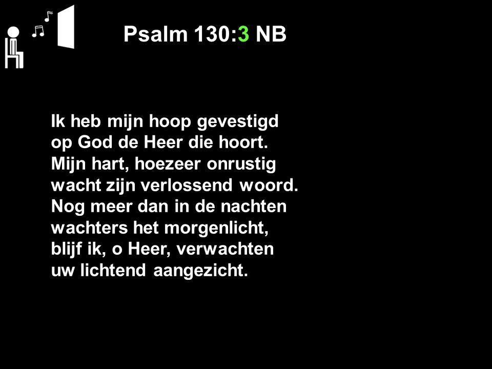 Psalm 130:3 NB Ik heb mijn hoop gevestigd op God de Heer die hoort. Mijn hart, hoezeer onrustig wacht zijn verlossend woord. Nog meer dan in de nachte