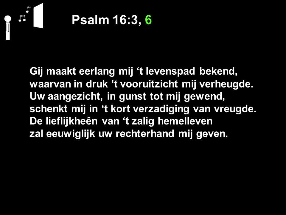 Psalm 16:3, 6 Gij maakt eerlang mij 't levenspad bekend, waarvan in druk 't vooruitzicht mij verheugde. Uw aangezicht, in gunst tot mij gewend, schenk