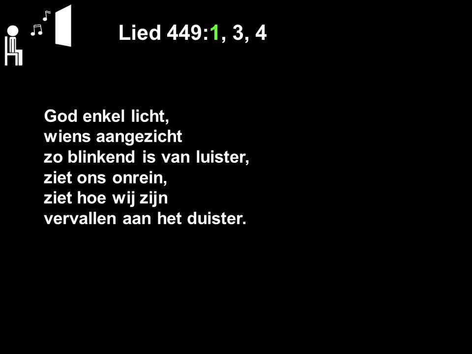 Lied 449:1, 3, 4 God enkel licht, wiens aangezicht zo blinkend is van luister, ziet ons onrein, ziet hoe wij zijn vervallen aan het duister.